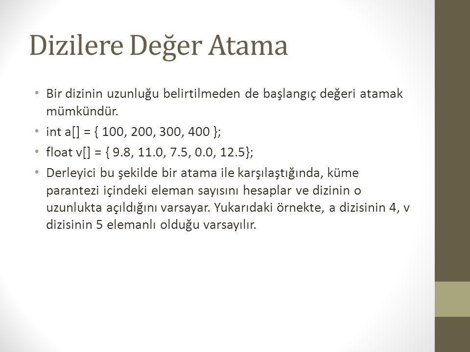 Dizilere Değer Atama Bir dizinin uzunluğu belirtilmeden de başlangıç değeri atamak mümkündür. int a[] = { 100, 200, 300, 400 };